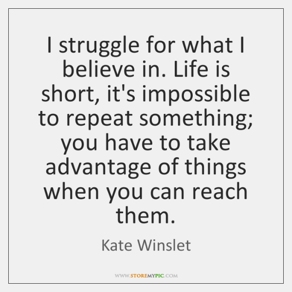 I struggle for what I believe in. Life is short, it's impossible ...