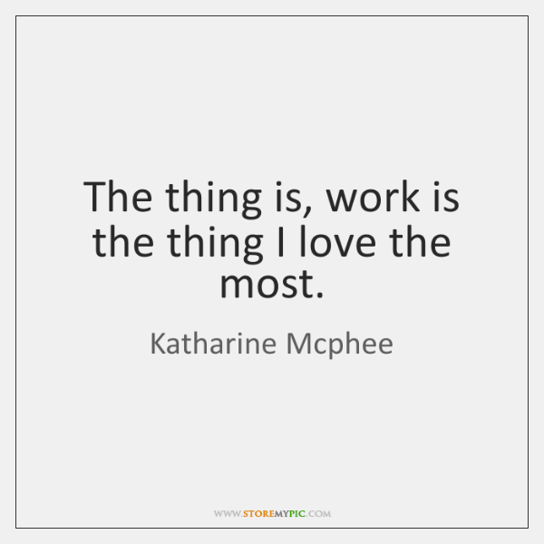 The thing is, work is the thing I love the most.