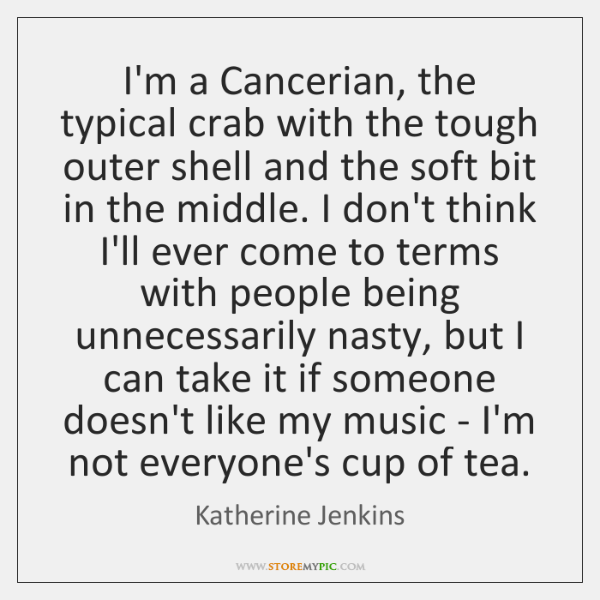 I'm a Cancerian, the typical crab with the tough outer shell and ...