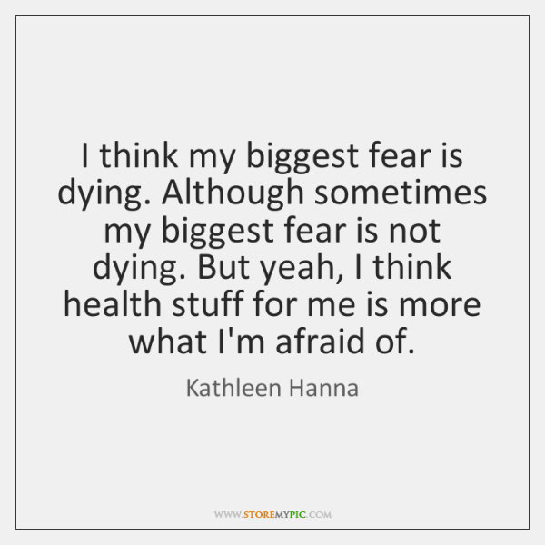 I think my biggest fear is dying. Although sometimes my biggest fear ...