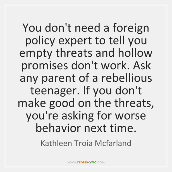 You don't need a foreign policy expert to tell you empty threats ...