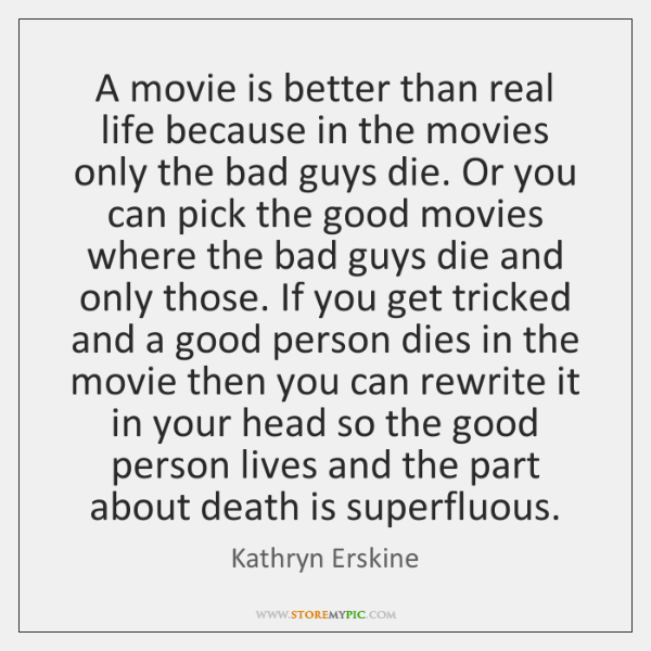 A movie is better than real life because in the movies only ...