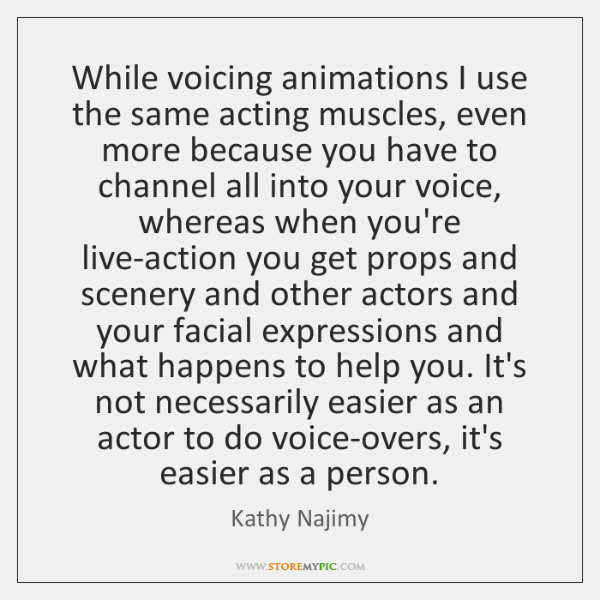 While voicing animations I use the same acting muscles, even more because ...
