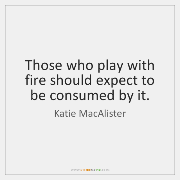Those who play with fire should expect to be consumed by it.