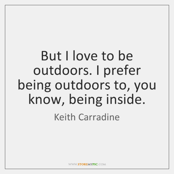 But I love to be outdoors. I prefer being outdoors to, you ...