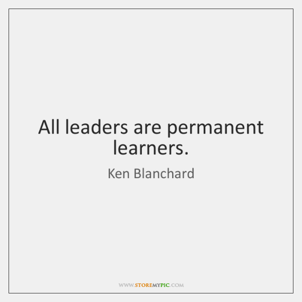 All leaders are permanent learners.