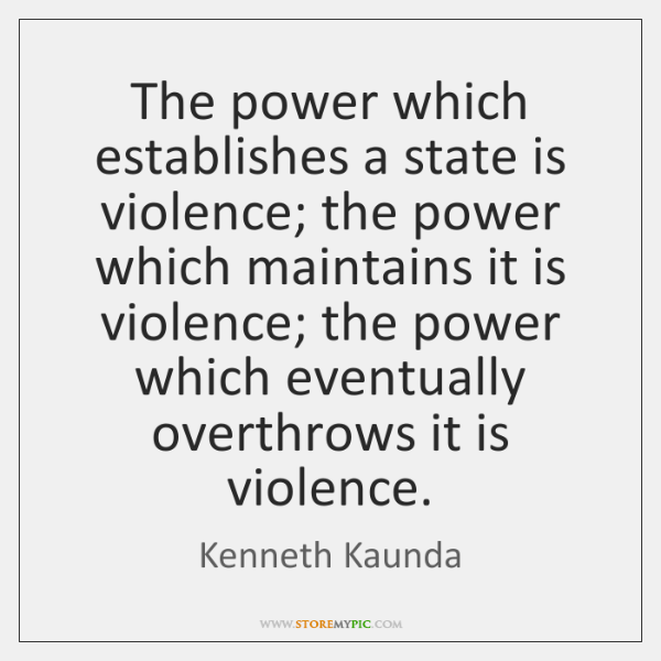 The power which establishes a state is violence; the power which maintains ...