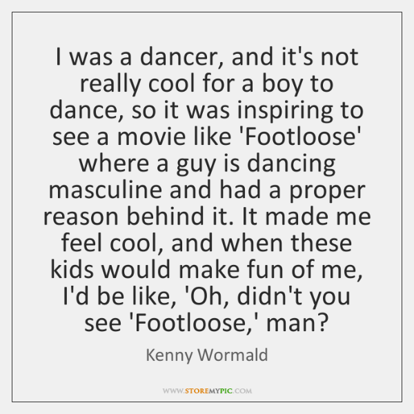 I was a dancer, and it's not really cool for a boy ...