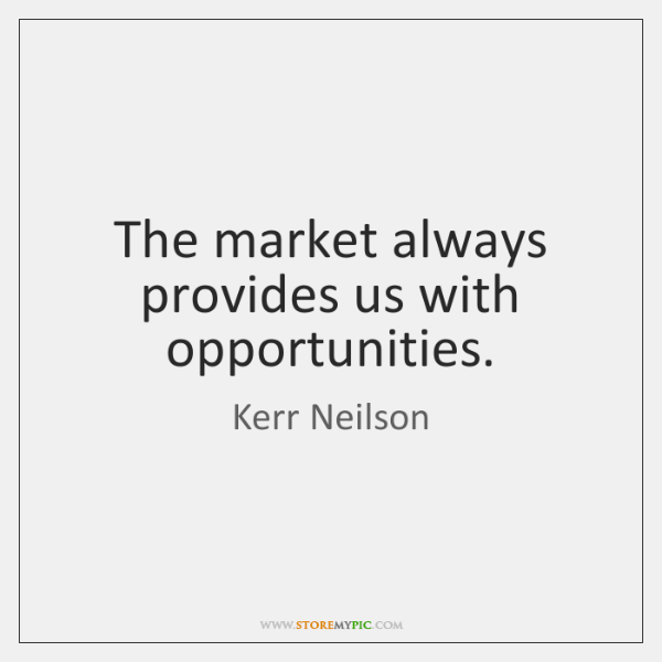 The market always provides us with opportunities.
