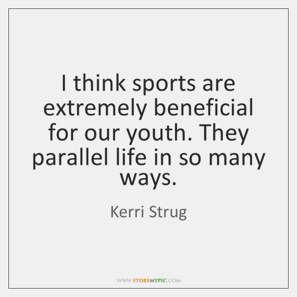 I think sports are extremely beneficial for our youth. They parallel life ...