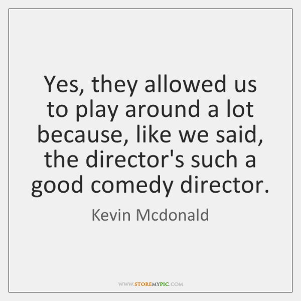 Yes, they allowed us to play around a lot because, like we ...