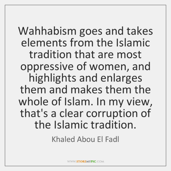 Wahhabism goes and takes elements from the Islamic tradition that are most ...