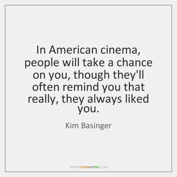 In American cinema, people will take a chance on you, though they'll ...