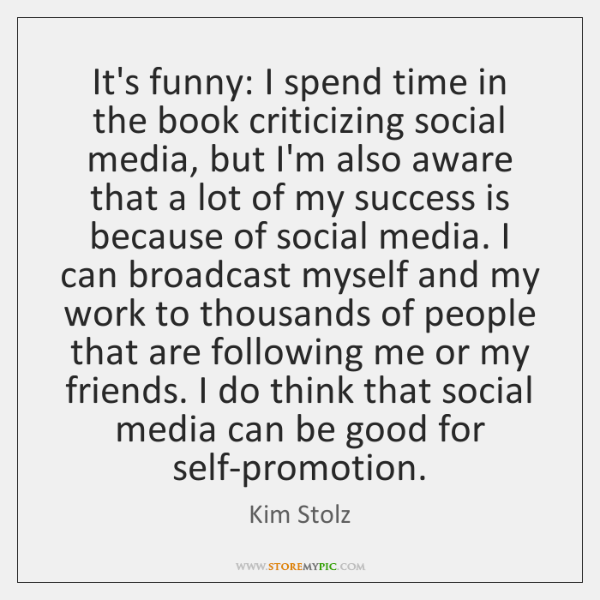 It's funny: I spend time in the book criticizing social media, but ...