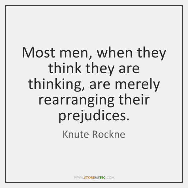 Most men, when they think they are thinking, are merely rearranging their ...