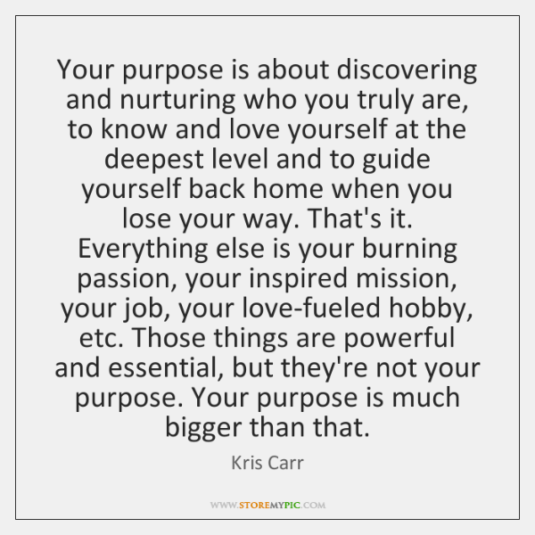 Your purpose is about discovering and nurturing who you truly are, to ...