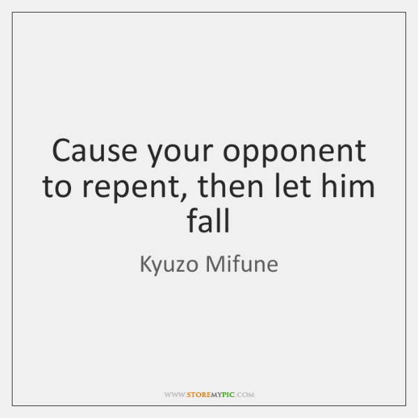 Cause your opponent to repent, then let him fall