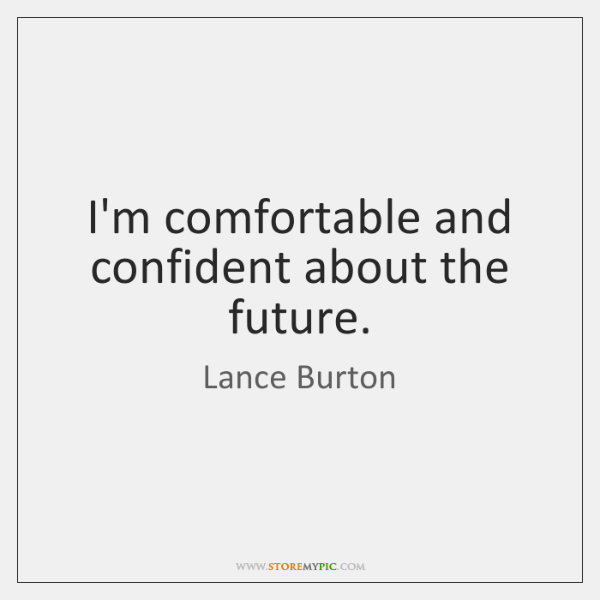 I'm comfortable and confident about the future.