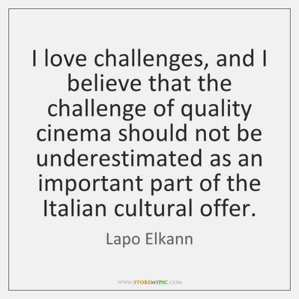 I love challenges, and I believe that the challenge of quality cinema ...