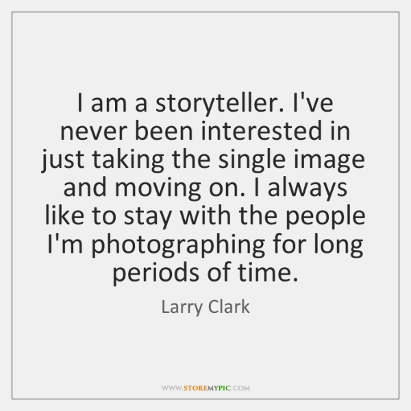 I am a storyteller. I've never been interested in just taking the ...
