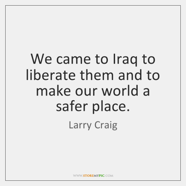 We came to Iraq to liberate them and to make our world ...