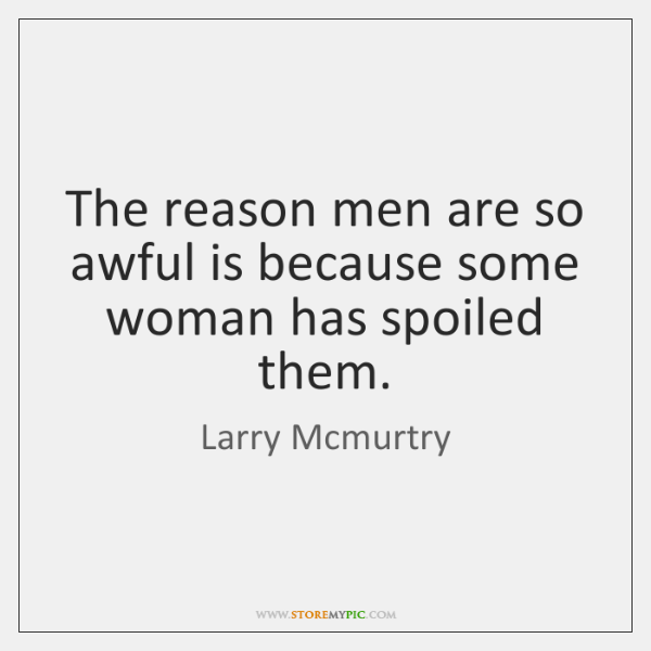 The reason men are so awful is because some woman has spoiled ...