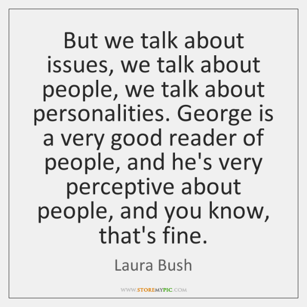But we talk about issues, we talk about people, we talk about ...