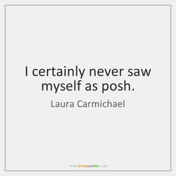 I certainly never saw myself as posh.