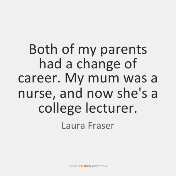 Both of my parents had a change of career. My mum was ...