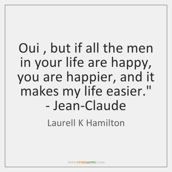 'Oui , but if all the men in your life are happy, you ...
