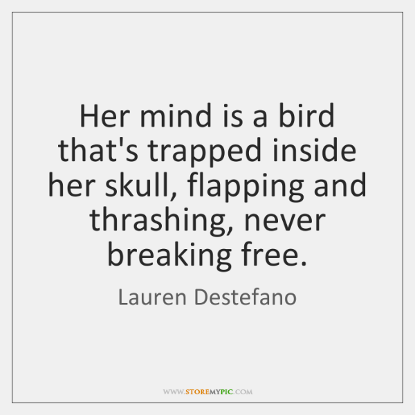 Her mind is a bird that's trapped inside her skull, flapping and ...