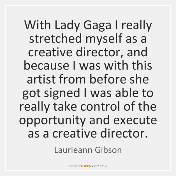 With Lady Gaga I really stretched myself as a creative director, and ...