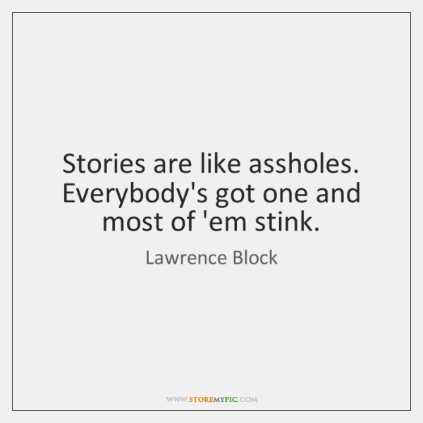 Stories are like assholes. Everybody's got one and most of 'em stink.