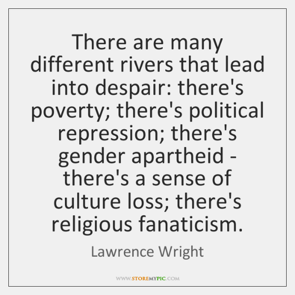 There are many different rivers that lead into despair: there's poverty; there's ...
