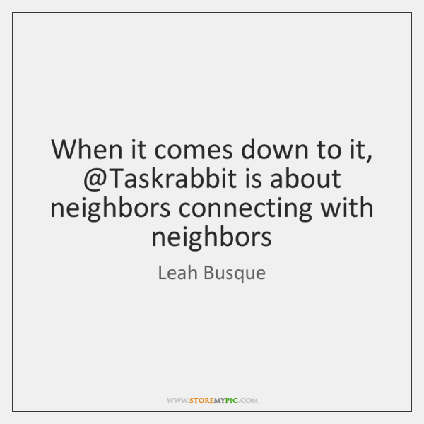 When it comes down to it, @Taskrabbit is about neighbors connecting with ...