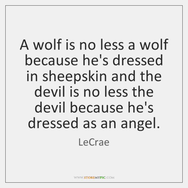 A wolf is no less a wolf because he's dressed in sheepskin ...