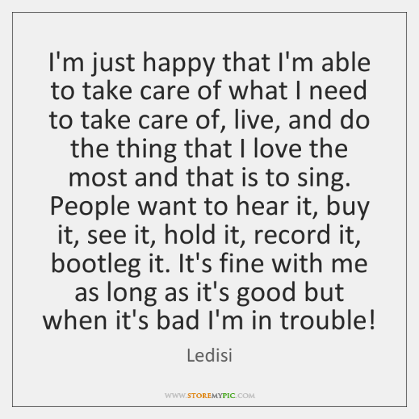 I'm just happy that I'm able to take care of what I ...