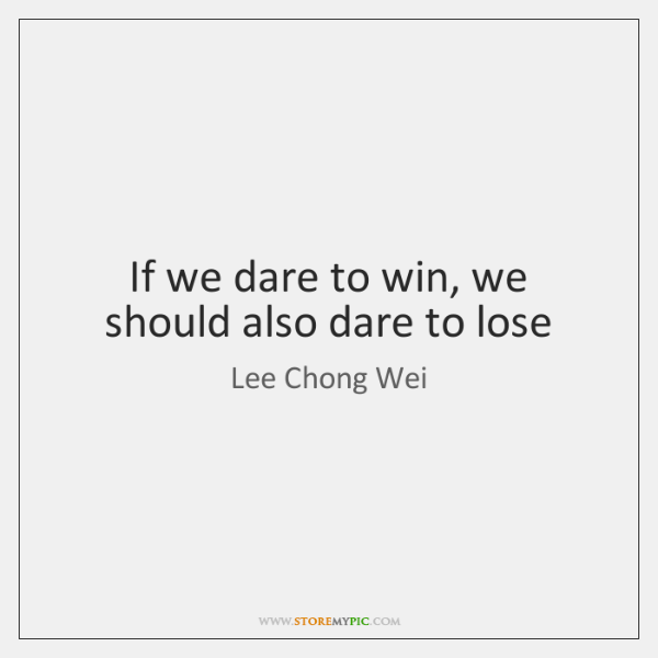 If we dare to win, we should also dare to lose