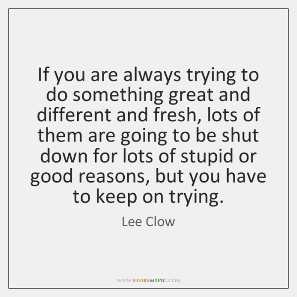 If you are always trying to do something great and different and ...