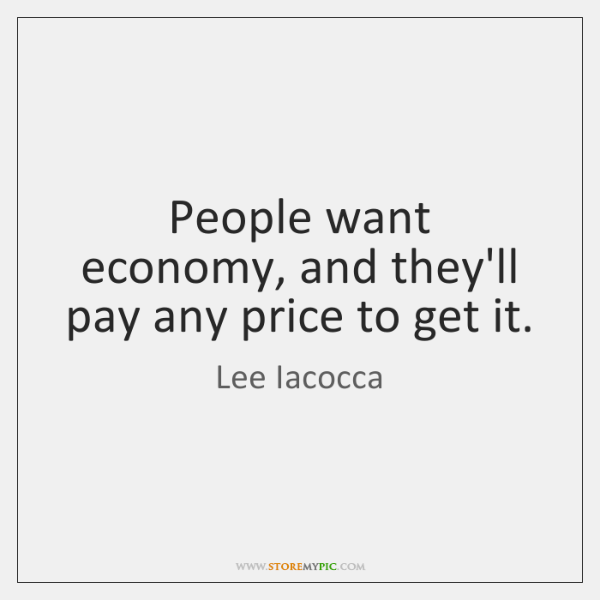 People want economy, and they'll pay any price to get it.