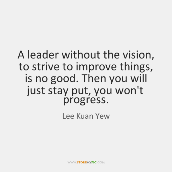 A leader without the vision, to strive to improve things, is no ...