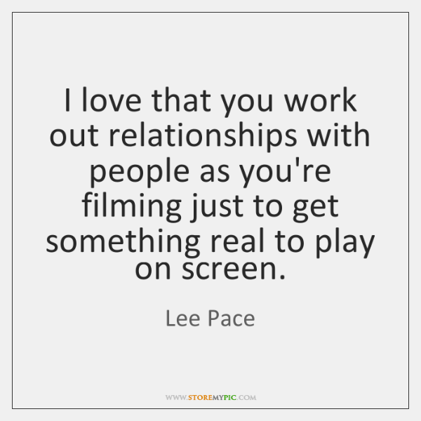 I love that you work out relationships with people as you're filming ...