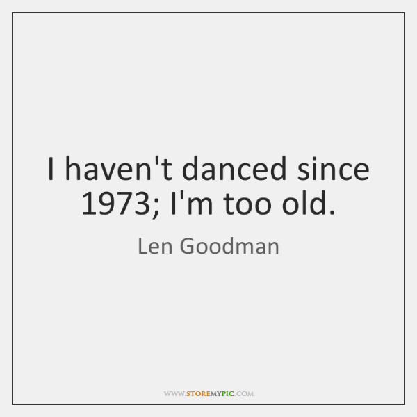 I haven't danced since 1973; I'm too old.