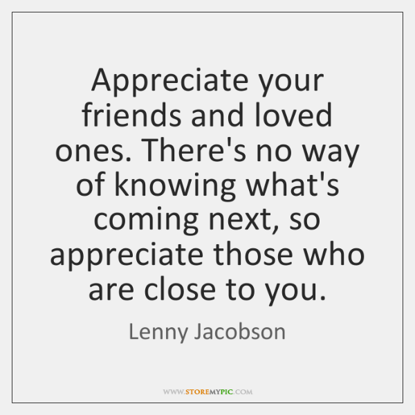 Appreciate your friends and loved ones. There's no way of knowing what's ...