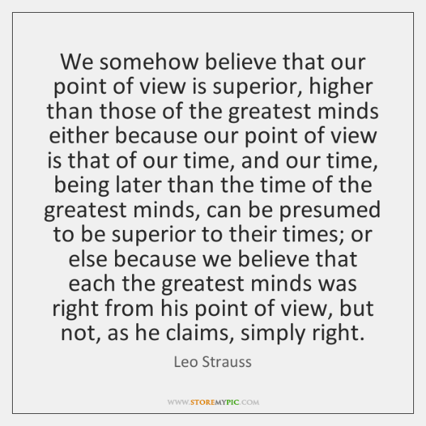 We somehow believe that our point of view is superior, higher than ...