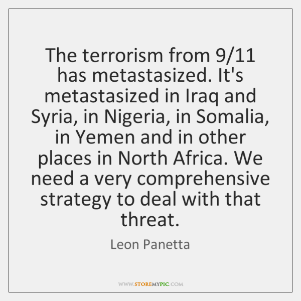 The terrorism from 9/11 has metastasized. It's metastasized in Iraq and Syria, in ...