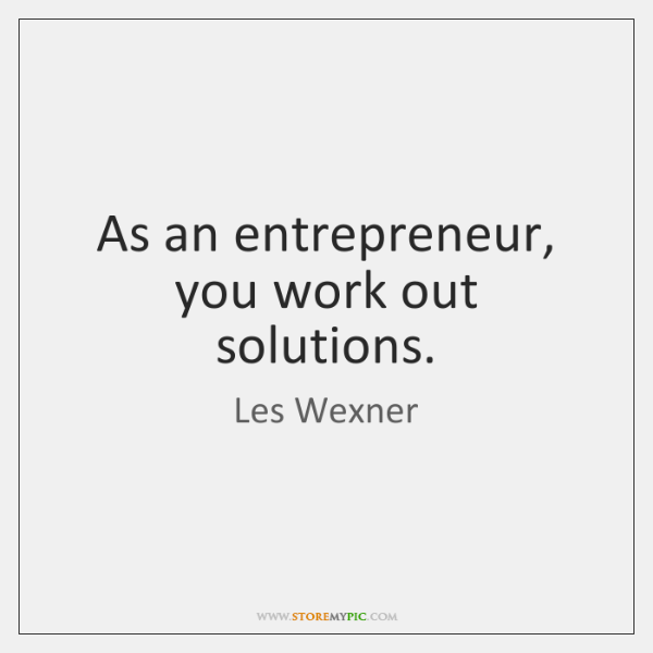 As an entrepreneur, you work out solutions.