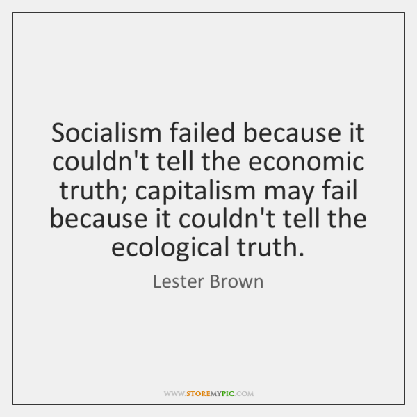 Socialism failed because it couldn't tell the economic truth; capitalism may fail ...