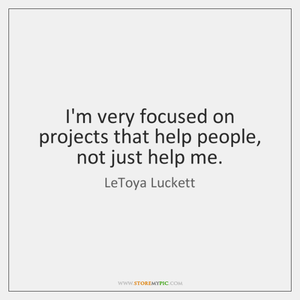 I'm very focused on projects that help people, not just help me.