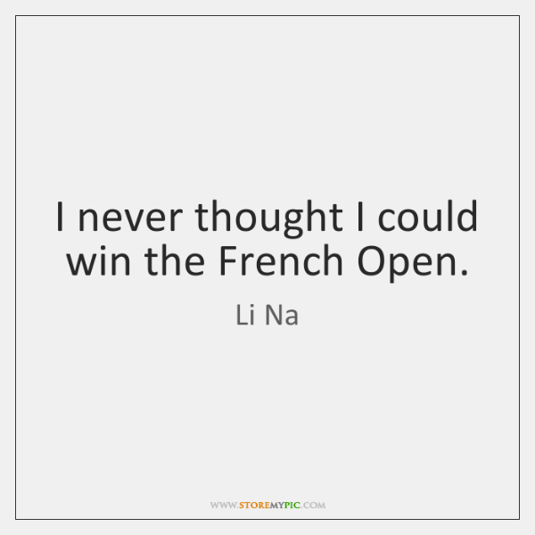 I never thought I could win the French Open.